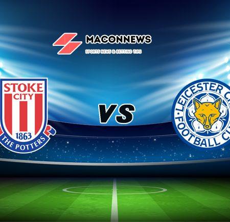 Soi kèo bóng đá trận Stoke City vs Leicester City, 22h00 – 09/01